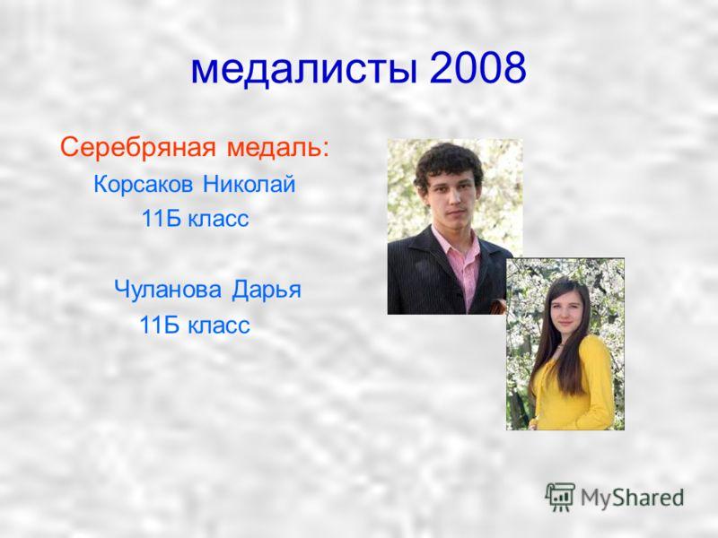 медалисты 2008 Серебряная медаль: Корсаков Николай 11Б класс Чуланова Дарья 11Б класс