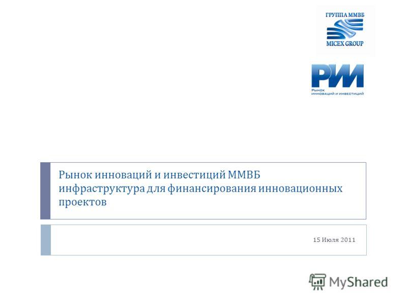 Рынок инноваций и инвестиций ММВБ инфраструктура для финансирования инновационных проектов 15 Июля 2011