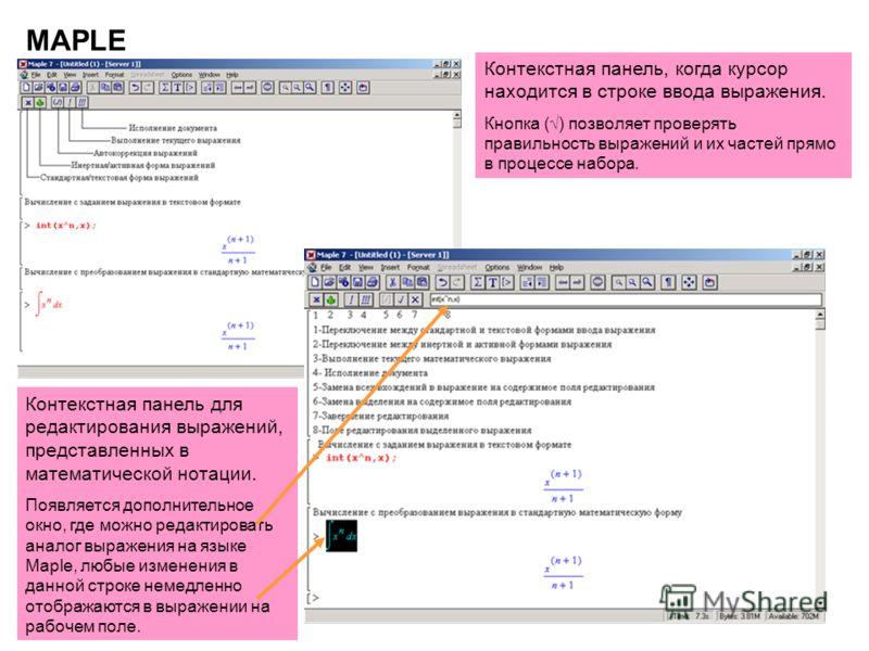 18 MAPLE Контекстная панель, когда курсор находится в строке ввода выражения. Кнопка () позволяет проверять правильность выражений и их частей прямо в процессе набора. Контекстная панель для редактирования выражений, представленных в математической н
