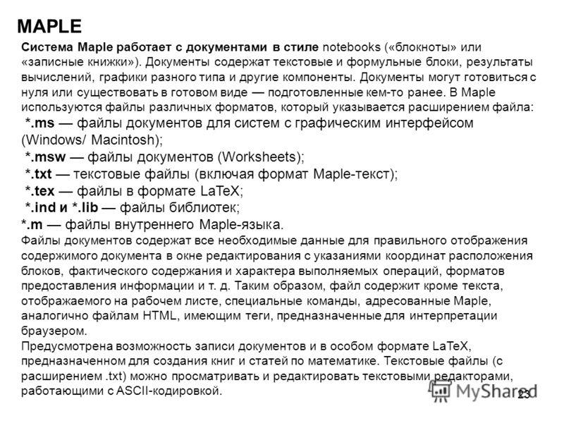 23 MAPLE Система Maple работает с документами в стиле notebooks («блокноты» или «записные книжки»). Документы содержат текстовые и формульные блоки, результаты вычислений, графики разного типа и другие компоненты. Документы могут готовиться с нуля ил