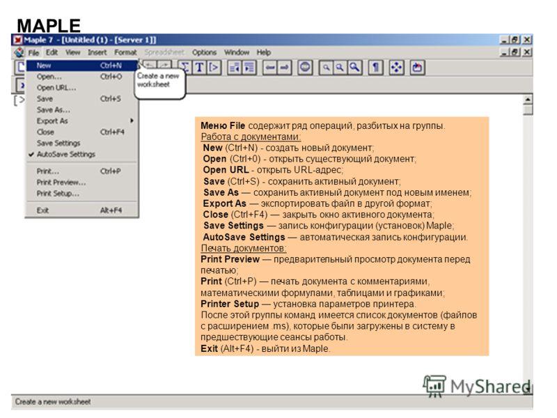 24 MAPLE Меню File содержит ряд операций, разбитых на группы. Работа с документами: New (Ctrl+N) - создать новый документ; Open (Ctrl+0) - открыть существующий документ; Open URL - открыть URL-адрес; Save (Ctrl+S) - сохранить активный документ; Save