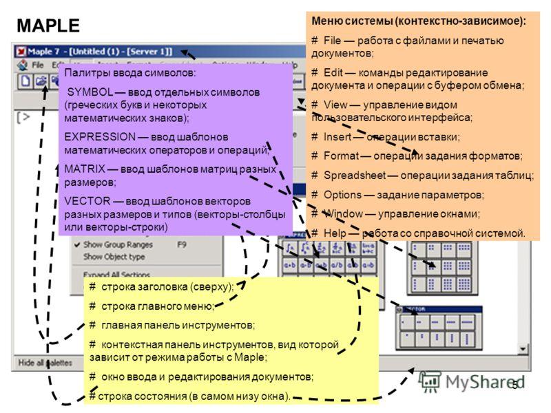 5 MAPLE # строка заголовка (сверху); # строка главного меню; # главная панель инструментов; # контекстная панель инструментов, вид которой зависит от режима работы с Maple; # окно ввода и редактирования документов; # строка состояния (в самом низу ок