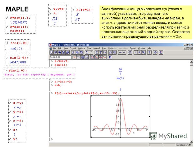 6 MAPLE Знак фиксации конца выражения «;» (точка с запятой) указывает, что результат его вычисления должен быть выведен на экран, а знак «:» (двоеточие) отменяет вывод и может использоваться как знак разделителя при записи нескольких выражений в одно
