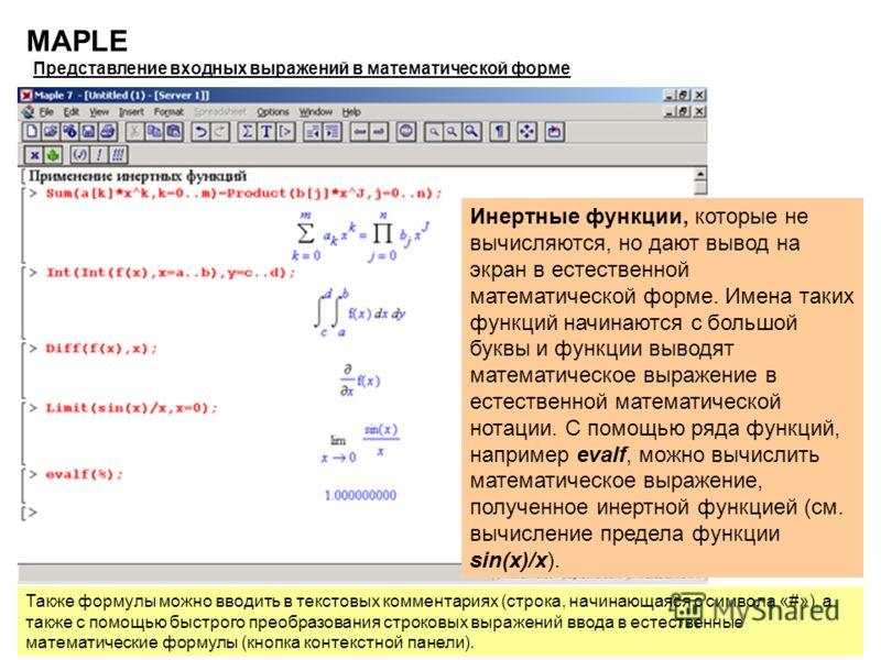 8 MAPLE Представление входных выражений в математической форме Инертные функции, которые не вычисляются, но дают вывод на экран в естественной математической форме. Имена таких функций начинаются с большой буквы и функции выводят математическое выраж