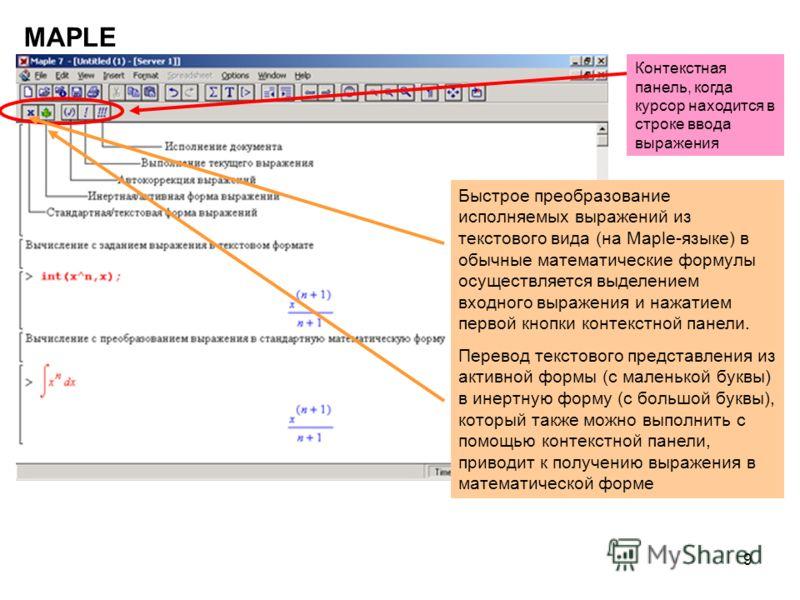 9 MAPLE Контекстная панель, когда курсор находится в строке ввода выражения Быстрое преобразование исполняемых выражений из текстового вида (на Maple-языке) в обычные математические формулы осуществляется выделением входного выражения и нажатием перв