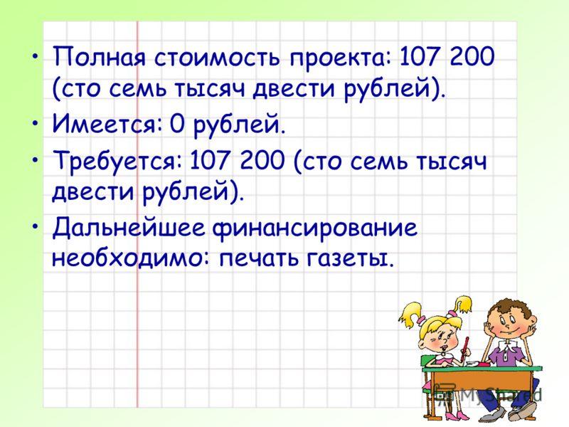 Полная стоимость проекта: 107 200 (сто семь тысяч двести рублей). Имеется: 0 рублей. Требуется: 107 200 (сто семь тысяч двести рублей). Дальнейшее финансирование необходимо: печать газеты.