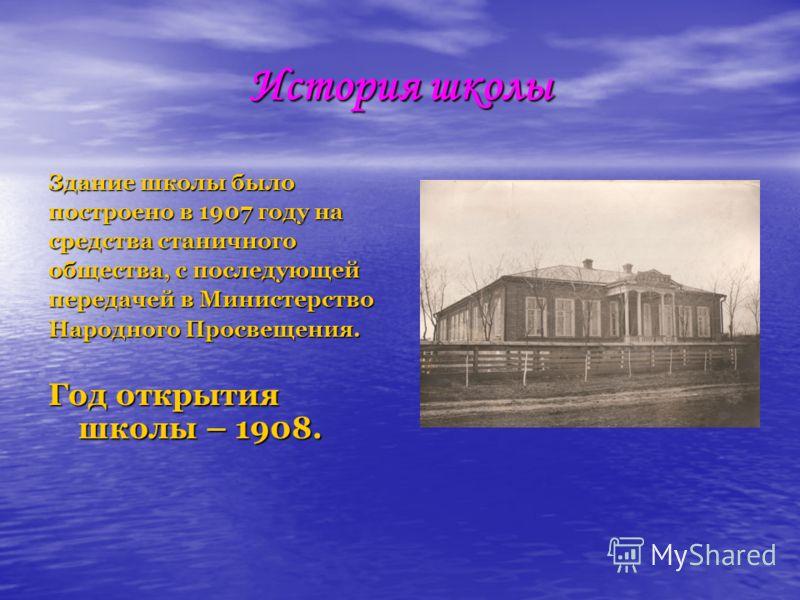 История школы Здание школы было построено в 1907 году на средства станичного общества, с последующей передачей в Министерство Народного Просвещения. Год открытия школы – 1908.