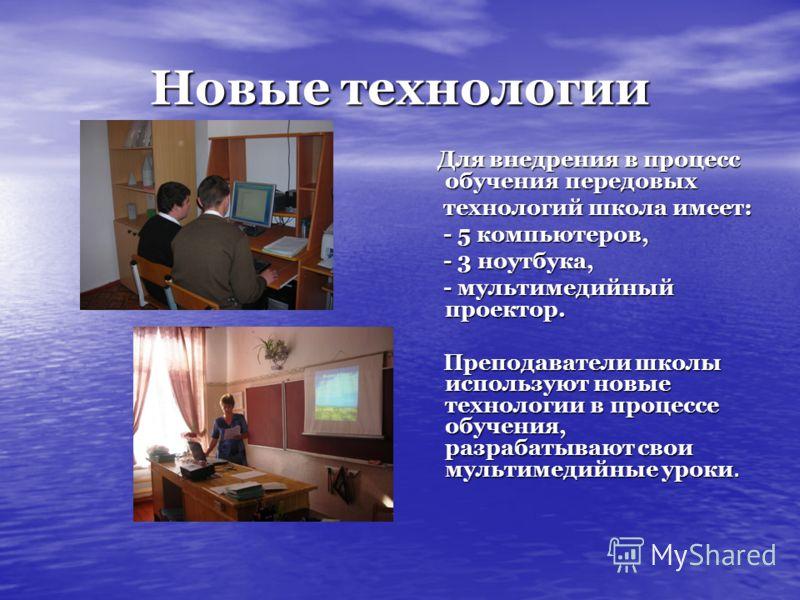 Новые технологии Для внедрения в процесс обучения передовых Для внедрения в процесс обучения передовых технологий школа имеет: технологий школа имеет: - 5 компьютеров, - 5 компьютеров, - 3 ноутбука, - 3 ноутбука, - мультимедийный проектор. - мультиме