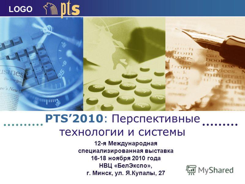 LOGO PTS2010: Перспективные технологии и системы 12-я Международная специализированная выставка 16-18 ноября 2010 года НВЦ «БелЭкспо», г. Минск, ул. Я.Купалы, 27