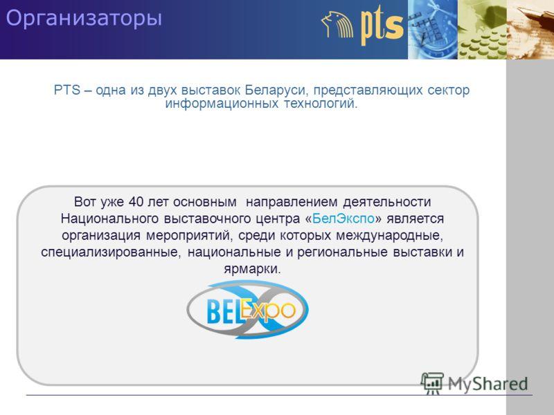 Организаторы PTS – одна из двух выставок Беларуси, представляющих сектор информационных технологий. Вот уже 40 лет основным направлением деятельности Национального выставочного центра «БелЭкспо» является организация мероприятий, среди которых междуна