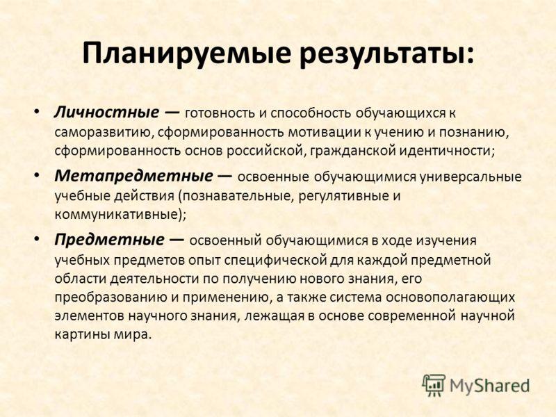 Планируемые результаты: Личностные готовность и способность обучающихся к саморазвитию, сформированность мотивации к учению и познанию, сформированность основ российской, гражданской идентичности; Метапредметные освоенные обучающимися универсальные у