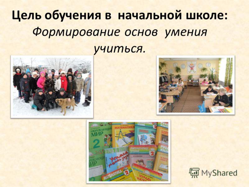 Цель обучения в начальной школе: Формирование основ умения учиться.