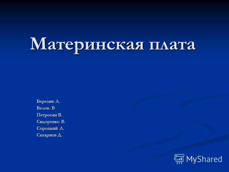 Материнская плата Березин А. Белов. В Петросян В. Сидоренко В. Сороцкий А. Сахарнов Д.