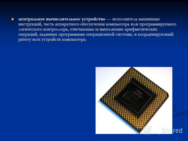 центральное вычислительное устройство исполнитель машинных инструкций, часть аппаратного обеспечения компьютера или программируемого логического контроллера, отвечающая за выполнение арифметических операций, заданных программами операционной системы,