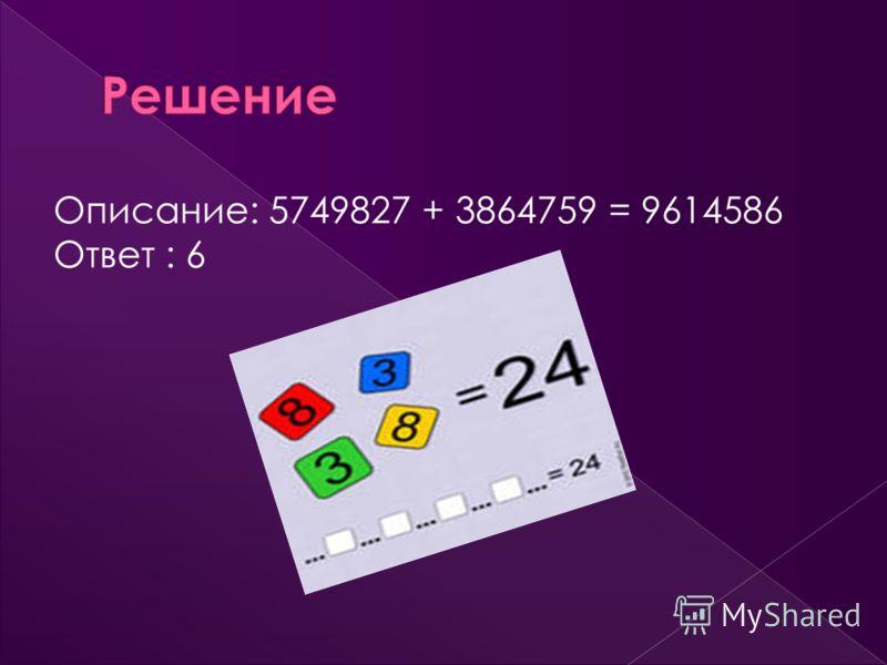 Описание: 5749827 + 3864759 = 9614586 Ответ : 6