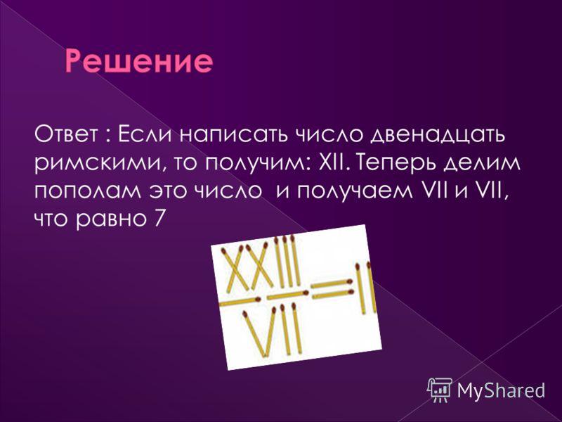 Ответ : Если написать число двенадцать римскими, то получим: XII. Теперь делим пополам это число и получаем VII и VII, что равно 7