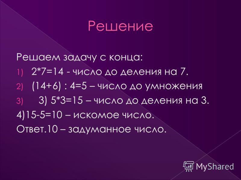 Решаем задачу с конца: 1) 2*7=14 - число до деления на 7. 2) (14+6) : 4=5 – число до умножения 3) 3) 5*3=15 – число до деления на 3. 4)15-5=10 – искомое число. Ответ.10 – задуманное число.