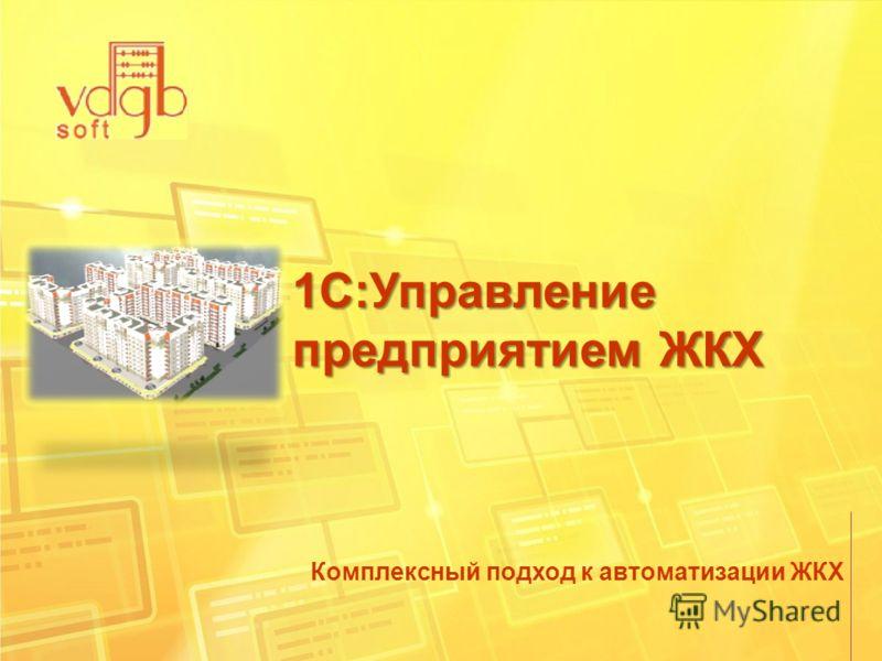 1С:Управление предприятием ЖКХ Комплексный подход к автоматизации ЖКХ