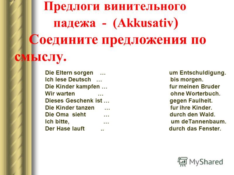 Предлоги винительного падежа - (Akkusativ ) Cоедините предложения по смыслу. Die Eltern sorgen … um Entschuldigung. Ich lese Deutsch … bis morgen. Die Kinder kampfen … fur meinen Bruder Wir warten … ohne Worterbuch. Dieses Geschenk ist … gegen Faulhe