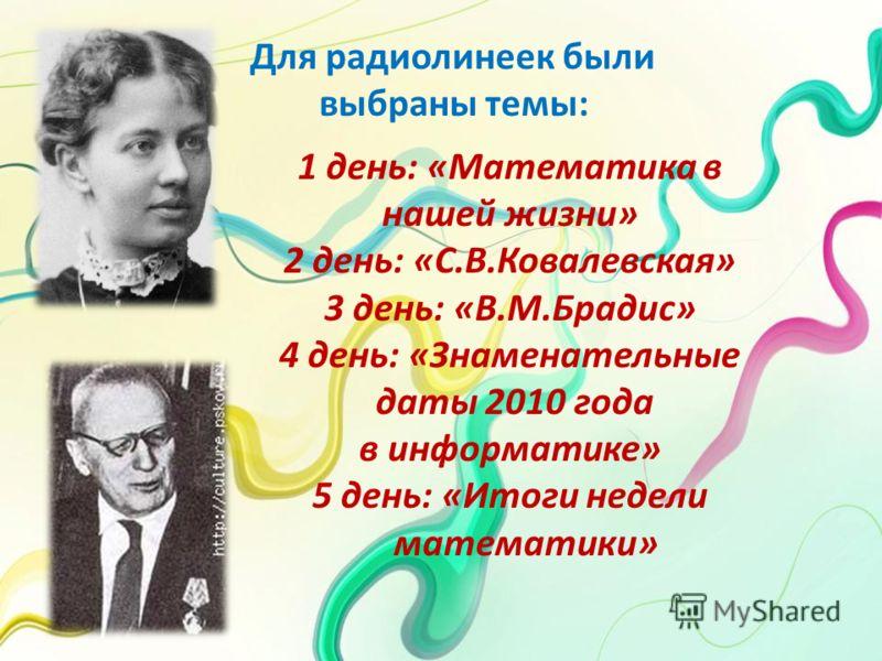 Для радиолинеек были выбраны темы: 1 день: «Математика в нашей жизни» 2 день: «С.В.Ковалевская» 3 день: «В.М.Брадис» 4 день: «Знаменательные даты 2010 года в информатике» 5 день: «Итоги недели математики»