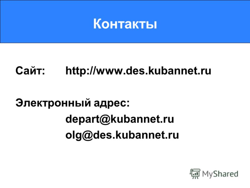 Контакты Сайт: http://www.des.kubannet.ru Электронный адрес: depart@kubannet.ru olg@des.kubannet.ru