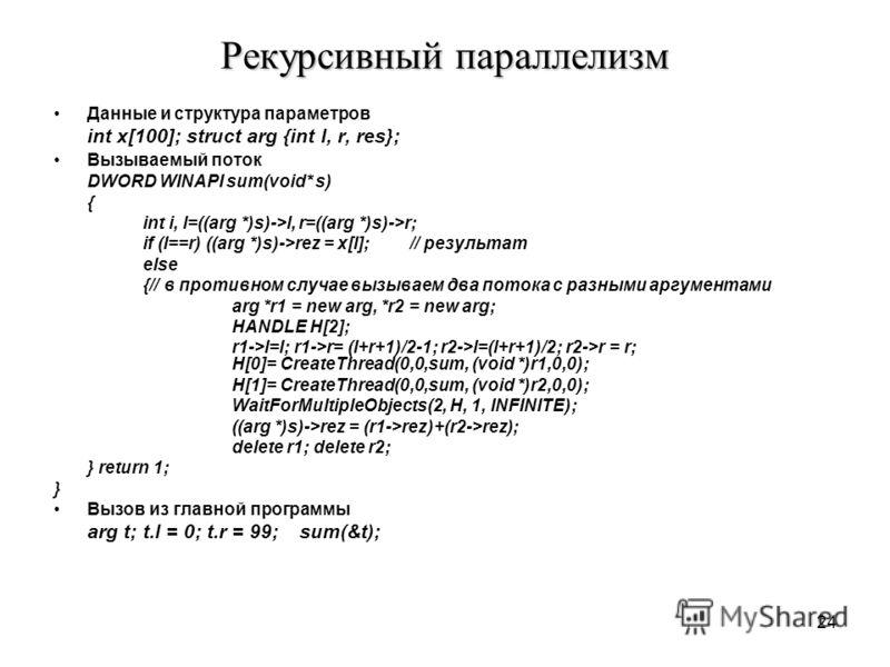 24 Рекурсивный параллелизм Данные и структура параметров int x[100]; struct arg {int l, r, res}; Вызываемый поток DWORD WINAPI sum(void* s) { int i, l=((arg *)s)->l, r=((arg *)s)->r; if (l==r) ((arg *)s)->rez = x[l]; // результат else {// в противном