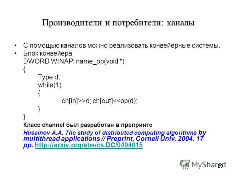 29 Производители и потребители: каналы С помощью каналов можно реализовать конвейерные системы. Блок конвейера DWORD WINAPI name_op(void *) { Type d; while(1) { ch[in]>>d; ch[out]
