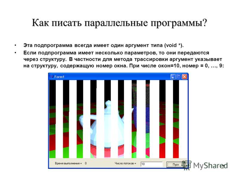 7 Как писать параллельные программы? Эта подпрограмма всегда имеет один аргумент типа (void *). Если подпрограмма имеет несколько параметров, то они передаются через структуру. В частности для метода трассировки аргумент указывает на структуру, содер