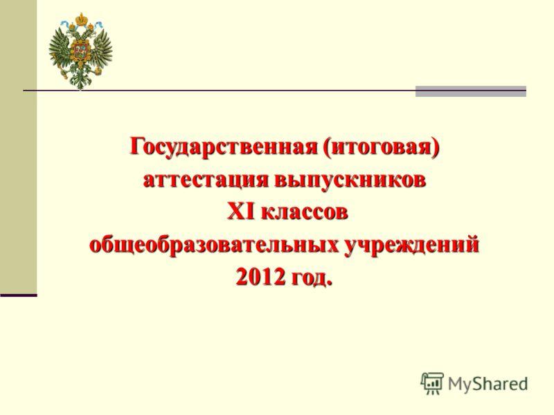 Государственная (итоговая) аттестация выпускников XI классов XI классов общеобразовательных учреждений 2012 год.