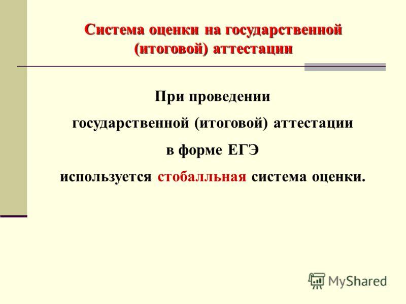 При проведении государственной (итоговой) аттестации в форме ЕГЭ используется стобалльная система оценки. Система оценки на государственной (итоговой) аттестации