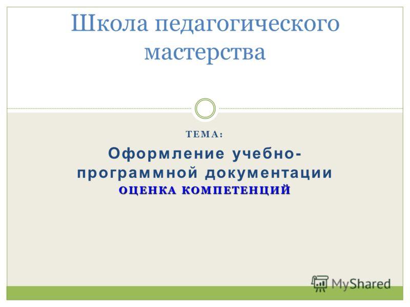 ТЕМА: Оформление учебно- программной документации ОЦЕНКА КОМПЕТЕНЦИЙ Школа педагогического мастерства
