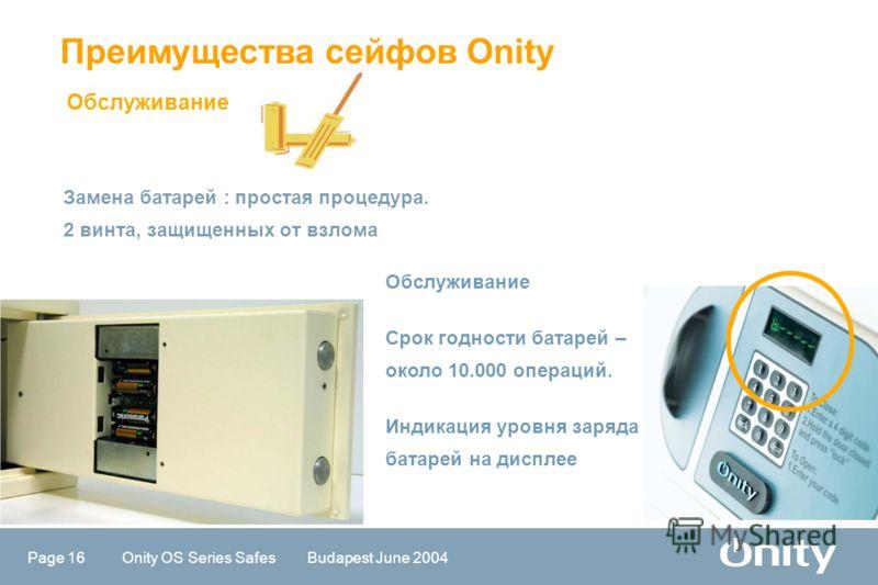 Page 16 Onity OS Series Safes Budapest June 2004 Замена батарей : простая процедура. 2 винта, защищенных от взлома Преимущества сейфов Onity Обслуживание Срок годности батарей – около 10.000 операций. Индикация уровня заряда батарей на дисплее