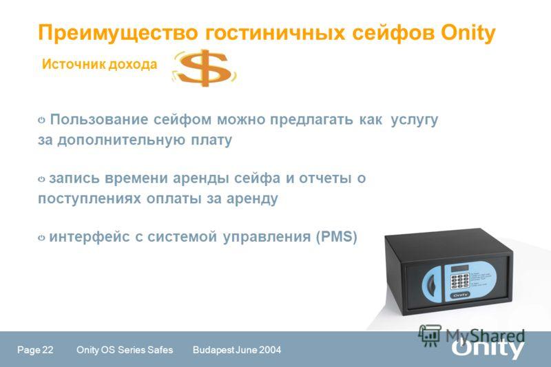 Page 22 Onity OS Series Safes Budapest June 2004 Пользование сейфом можно предлагать как услугу за дополнительную плату запись времени аренды сейфа и отчеты о поступлениях оплаты за аренду интерфейс с системой управления (PMS) Источник дохода Преимущ