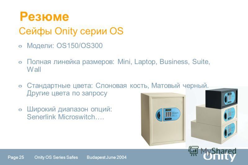 Page 25 Onity OS Series Safes Budapest June 2004 Сейфы Onity серии OS Резюме Модели: OS150/OS300 Полная линейка размеров: Mini, Laptop, Business, Suite, Wall Стандартные цвета: Слоновая кость, Матовый черный. Другие цвета по запросу Широкий диапазон