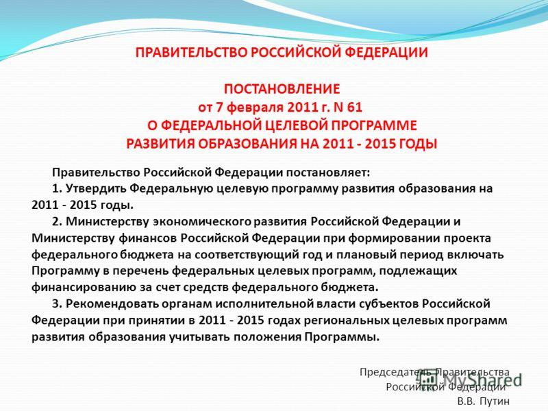 ПРАВИТЕЛЬСТВО РОССИЙСКОЙ ФЕДЕРАЦИИ ПОСТАНОВЛЕНИЕ от 7 февраля 2011 г. N 61 О ФЕДЕРАЛЬНОЙ ЦЕЛЕВОЙ ПРОГРАММЕ РАЗВИТИЯ ОБРАЗОВАНИЯ НА 2011 - 2015 ГОДЫ Правительство Российской Федерации постановляет: 1. Утвердить Федеральную целевую программу развития о