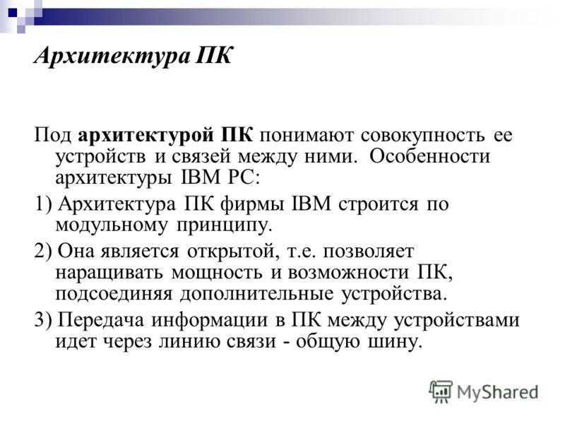 Архитектура ПК Под архитектурой ПК понимают совокупность ее устройств и связей между ними. Особенности архитектуры IBM PC: 1) Архитектура ПК фирмы IBM строится по модульному принципу. 2) Она является открытой, т.е. позволяет наращивать мощность и воз