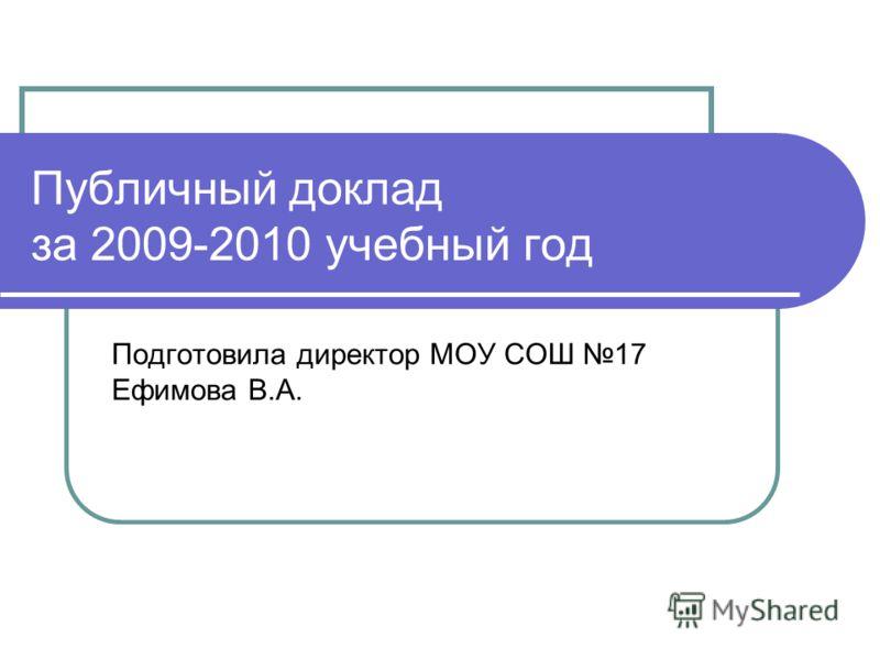 Публичный доклад за 2009-2010 учебный год Подготовила директор МОУ СОШ 17 Ефимова В.А.