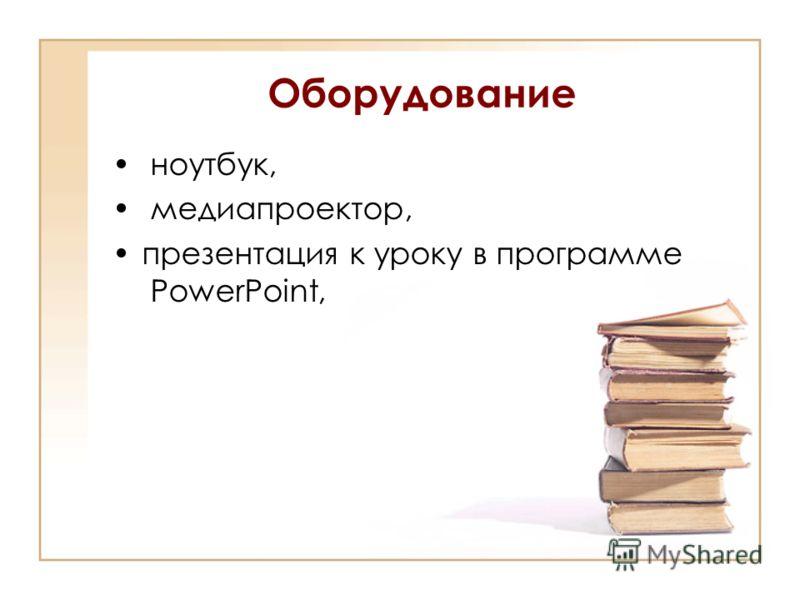 Оборудование ноутбук, медиапроектор, презентация к уроку в программе PowerPoint,