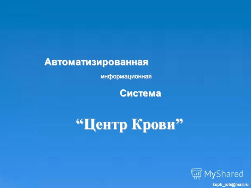 Автоматизированная информационная Система Центр КровиЦентр Крови kspk_job@mail.ru