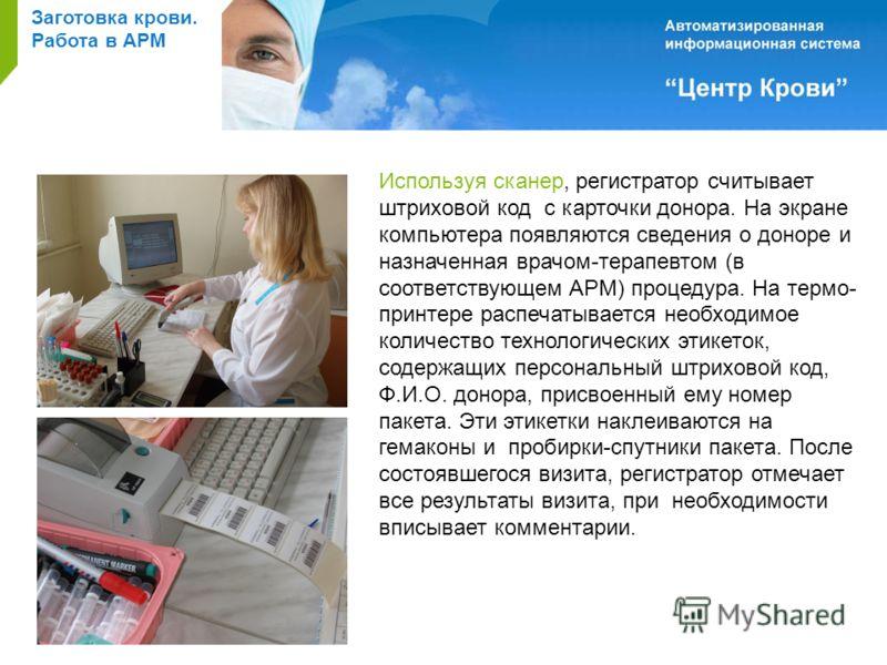 Заготовка крови. Работа в АРМ Используя сканер, регистратор считывает штриховой код с карточки донора. На экране компьютера появляются сведения о доноре и назначенная врачом-терапевтом (в соответствующем АРМ) процедура. На термо- принтере распечатыва