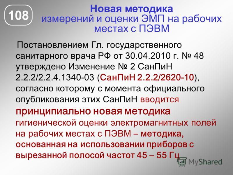 Новая методика измерений и оценки ЭМП на рабочих местах с ПЭВМ Постановлением Гл. государственного санитарного врача РФ от 30.04.2010 г. 48 утверждено Изменение 2 СанПиН 2.2.2/2.2.4.1340-03 (СанПиН 2.2.2/2620-10), согласно которому с момента официаль