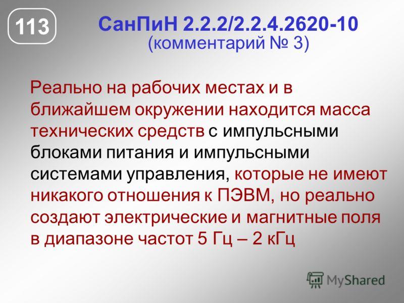 СанПиН 2.2.2/2.2.4.2620-10 (комментарий 3) Реально на рабочих местах и в ближайшем окружении находится масса технических средств с импульсными блоками питания и импульсными системами управления, которые не имеют никакого отношения к ПЭВМ, но реально