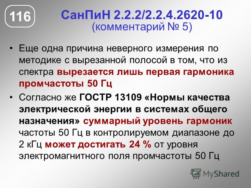 СанПиН 2.2.2/2.2.4.2620-10 (комментарий 5) Еще одна причина неверного измерения по методике с вырезанной полосой в том, что из спектра вырезается лишь первая гармоника промчастоты 50 Гц Согласно же ГОСТР 13109 «Нормы качества электрической энергии в