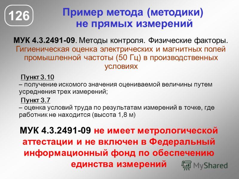 Пример метода (методики) не прямых измерений МУК 4.3.2491-09. Методы контроля. Физические факторы. Гигиеническая оценка электрических и магнитных полей промышленной частоты (50 Гц) в производственных условиях 126 МУК 4.3.2491-09 не имеет метрологичес