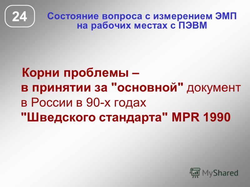 Состояние вопроса с измерением ЭМП на рабочих местах с ПЭВМ 24 Корни проблемы – в принятии за основной документ в России в 90-х годах Шведского стандарта MPR 1990