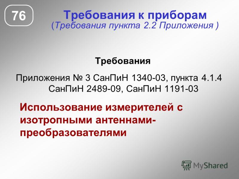 Требования к приборам (Требования пункта 2.2 Приложения ) Требования Приложения 3 СанПиН 1340-03, пункта 4.1.4 СанПиН 2489-09, СанПиН 1191-03 Использование измерителей с изотропными антеннами- преобразователями 76