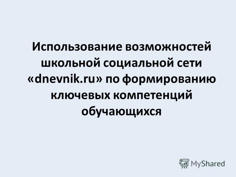 Использование возможностей школьной социальной сети «dnevnik.ru» по формированию ключевых компетенций обучающихся