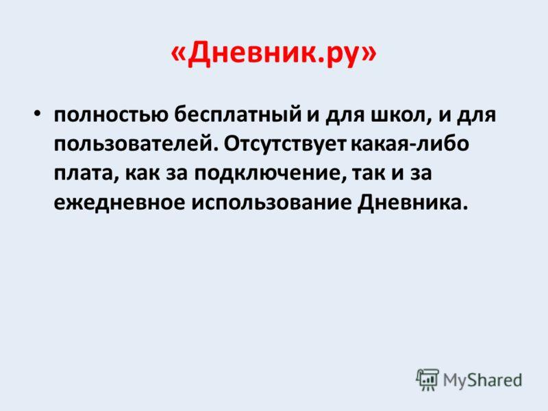 «Дневник.ру» полностью бесплатный и для школ, и для пользователей. Отсутствует какая-либо плата, как за подключение, так и за ежедневное использование Дневника.