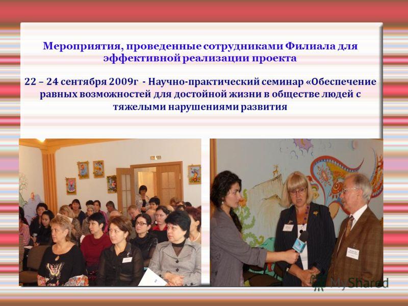 Мероприятия, проведенные сотрудниками Филиала для эффективной реализации проекта 22 – 24 сентября 2009г - Научно-практический семинар «Обеспечение равных возможностей для достойной жизни в обществе людей с тяжелыми нарушениями развития