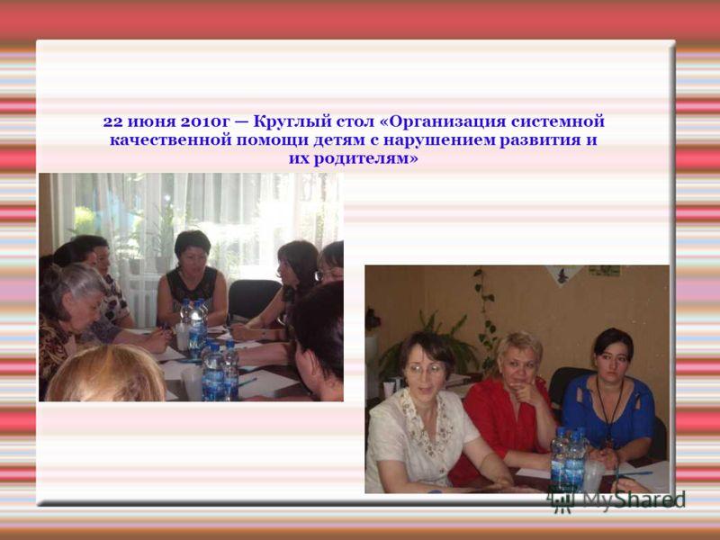 22 июня 2010г Круглый стол «Организация системной качественной помощи детям с нарушением развития и их родителям»